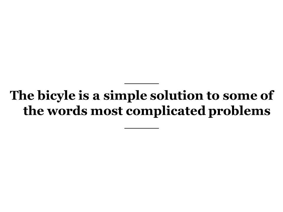 The bicyle is a simple solution to some of the words most complicated problems