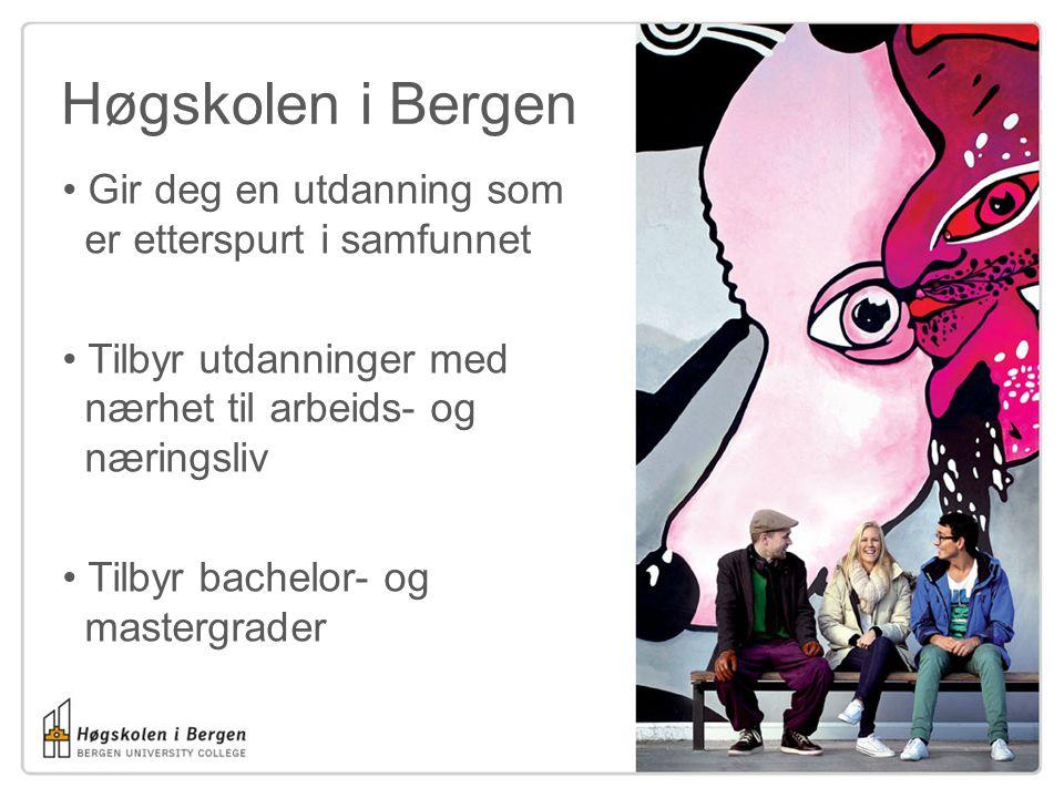 Høgskolen i Bergen Gir deg en utdanning som..er etterspurt i samfunnet Tilbyr utdanninger med..nærhet til arbeids- og..næringsliv Tilbyr bachelor- og..mastergrader