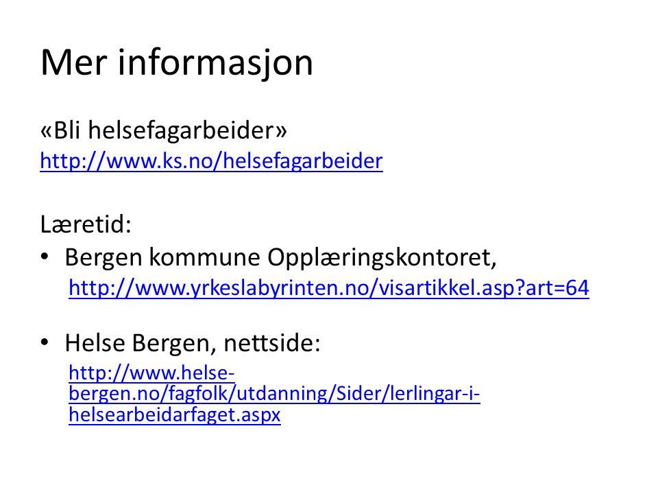 Mer informasjon «Bli helsefagarbeider» http://www.ks.no/helsefagarbeider Læretid: Bergen kommune Opplæringskontoret, http://www.yrkeslabyrinten.no/vis