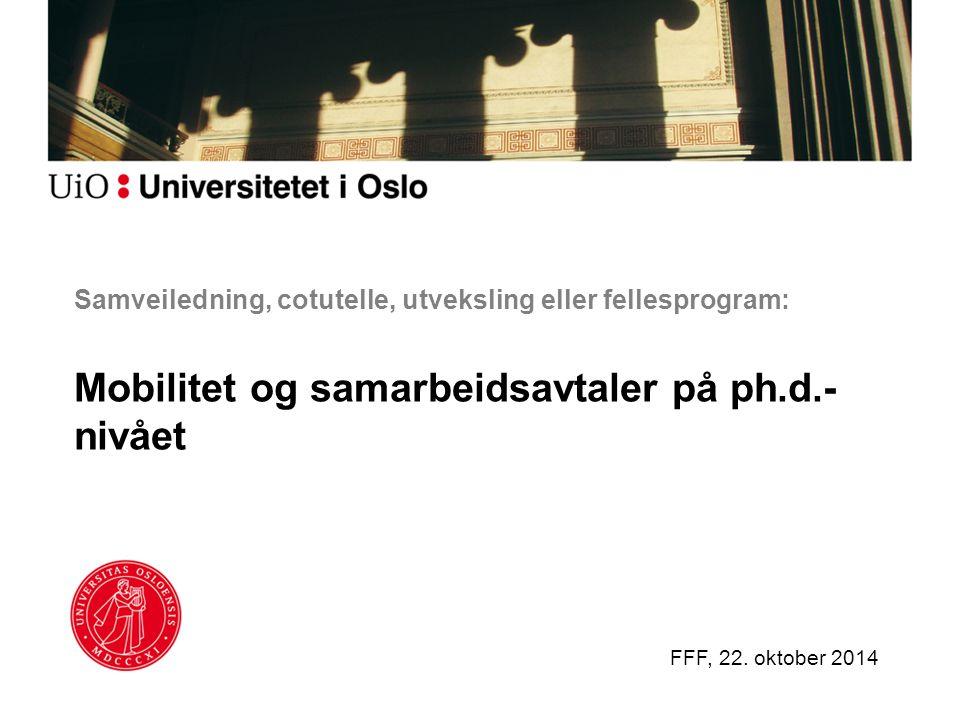 Samveiledning, cotutelle, utveksling eller fellesprogram: Mobilitet og samarbeidsavtaler på ph.d.- nivået FFF, 22. oktober 2014