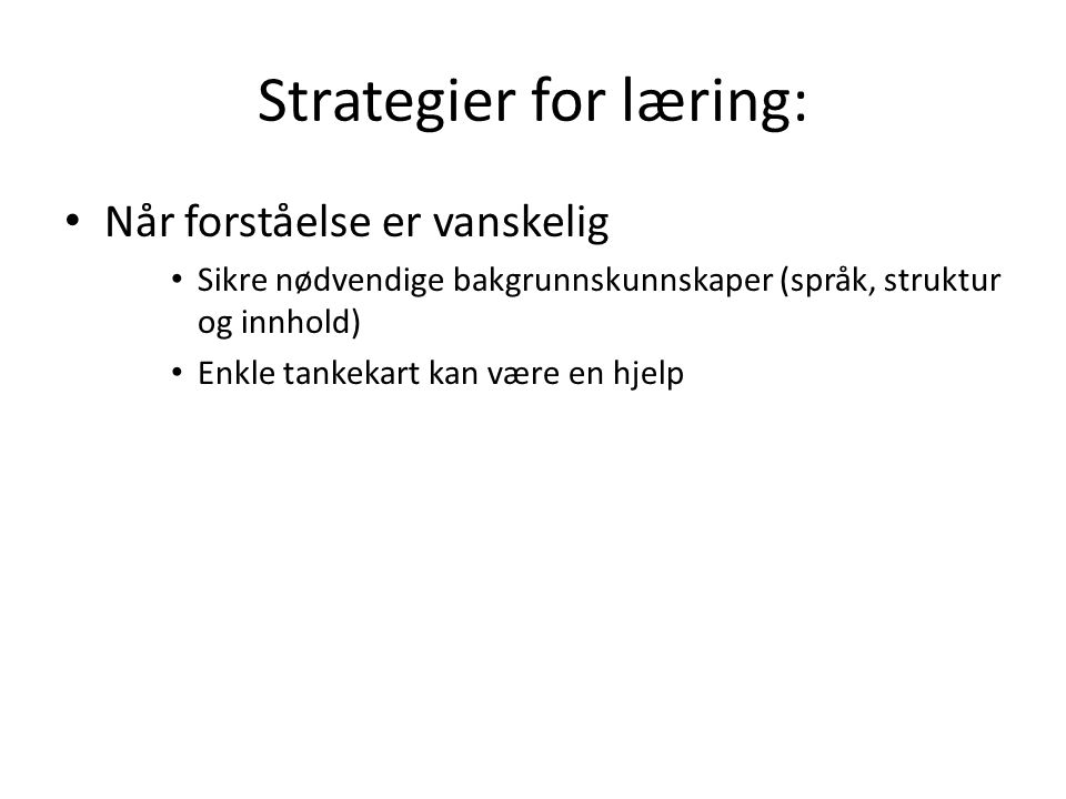 Strategier for læring: Når forståelse er vanskelig Sikre nødvendige bakgrunnskunnskaper (språk, struktur og innhold) Enkle tankekart kan være en hjelp