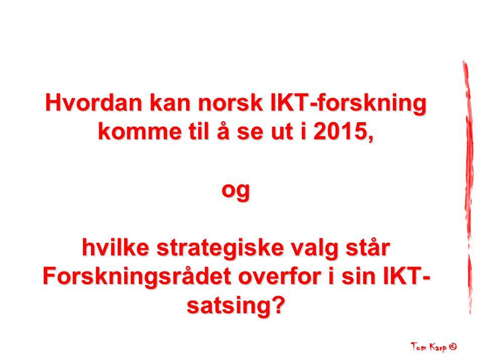 Tom Karp © IKT markedet Forskning Politiske og økonomisk rammevilkår Befolkning IKT forskning Scenarier for… hvordan IKT forskning i Norge kan komme til å se ut i 2015