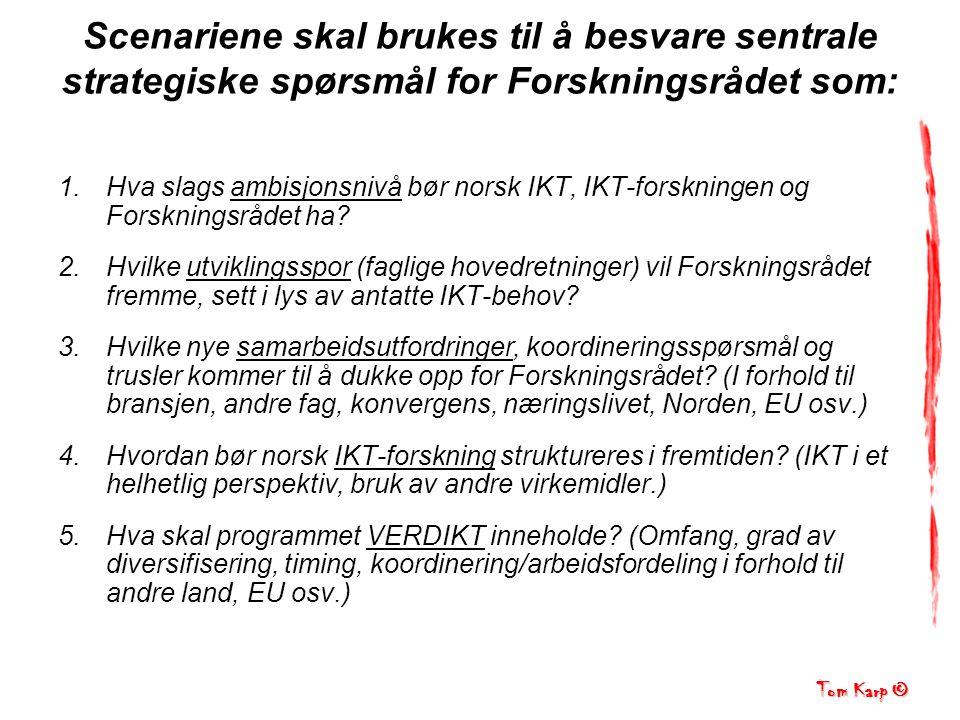 Tom Karp © Scenariene skal brukes til å besvare sentrale strategiske spørsmål for Forskningsrådet som: 1.Hva slags ambisjonsnivå bør norsk IKT, IKT-forskningen og Forskningsrådet ha.