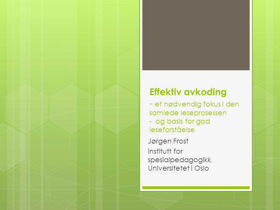 Effektiv avkoding - et nødvendig fokus i den samlede leseprosessen - og basis for god leseforståelse Jørgen Frost Institutt for spesialpedagogikk Universitetet i Oslo