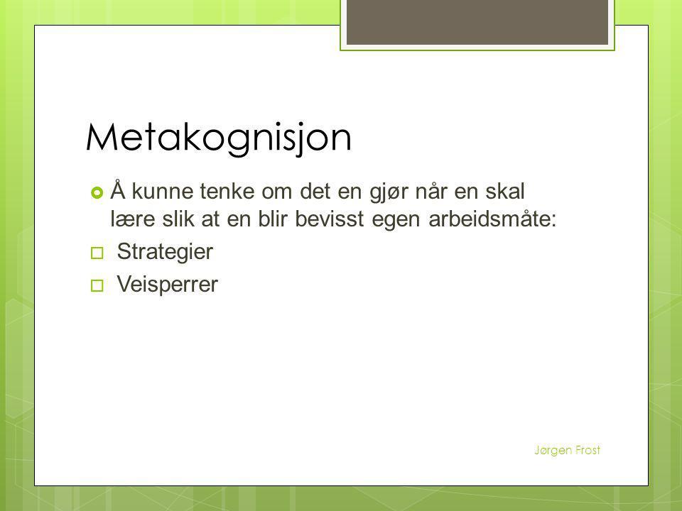 Metakognisjon  Å kunne tenke om det en gjør når en skal lære slik at en blir bevisst egen arbeidsmåte:  Strategier  Veisperrer Jørgen Frost