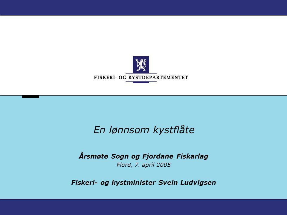 En lønnsom kystflåte Årsmøte Sogn og Fjordane Fiskarlag Florø, 7. april 2005 Fiskeri- og kystminister Svein Ludvigsen
