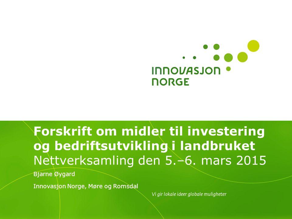 Forskrift om midler til investering og bedriftsutvikling i landbruket Nettverksamling den 5.–6. mars 2015 Bjarne Øygard Innovasjon Norge, Møre og Roms