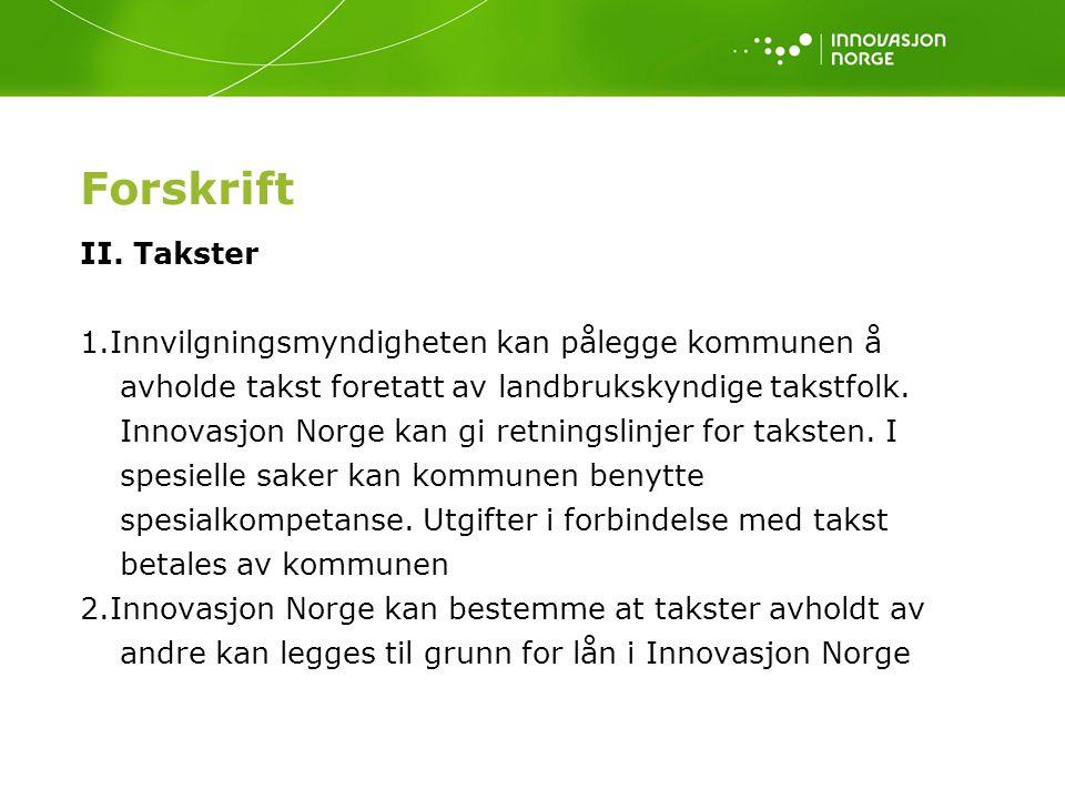 Forskrift II. Takster 1.Innvilgningsmyndigheten kan pålegge kommunen å avholde takst foretatt av landbrukskyndige takstfolk. Innovasjon Norge kan gi r