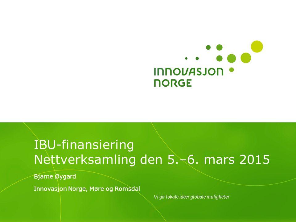 IBU-finansiering Nettverksamling den 5.–6. mars 2015 Bjarne Øygard Innovasjon Norge, Møre og Romsdal