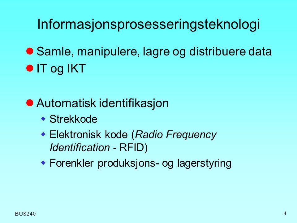 BUS240 4 Informasjonsprosesseringsteknologi Samle, manipulere, lagre og distribuere data IT og IKT Automatisk identifikasjon  Strekkode  Elektronisk kode (Radio Frequency Identification - RFID)  Forenkler produksjons- og lagerstyring
