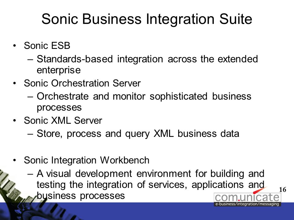 16 Sonic Business Integration Suite Sonic ESB –Standards-based integration across the extended enterprise Sonic Orchestration Server –Orchestrate and monitor sophisticated business processes Sonic XML Server –Store, process and query XML business data Sonic Integration Workbench –A visual development environment for building and testing the integration of services, applications and business processes