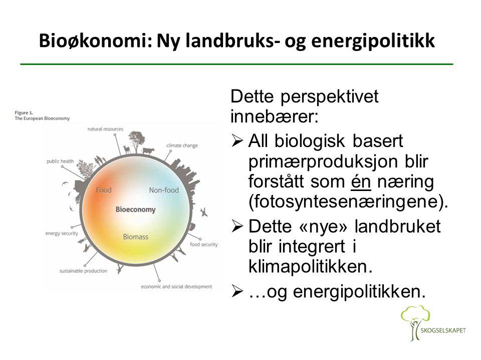 Bioøkonomi: Ny landbruks- og energipolitikk Dette perspektivet innebærer:  All biologisk basert primærproduksjon blir forstått som én næring (fotosyn