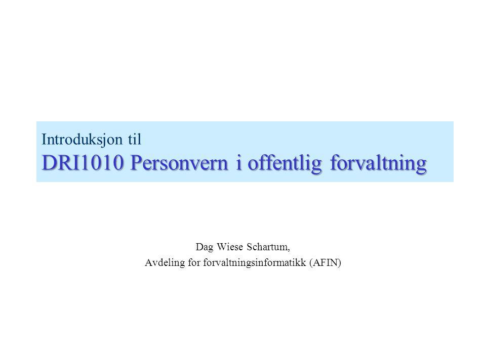DRI1010 Personvern i offentlig forvaltning Introduksjon til DRI1010 Personvern i offentlig forvaltning Dag Wiese Schartum, Avdeling for forvaltningsinformatikk (AFIN)