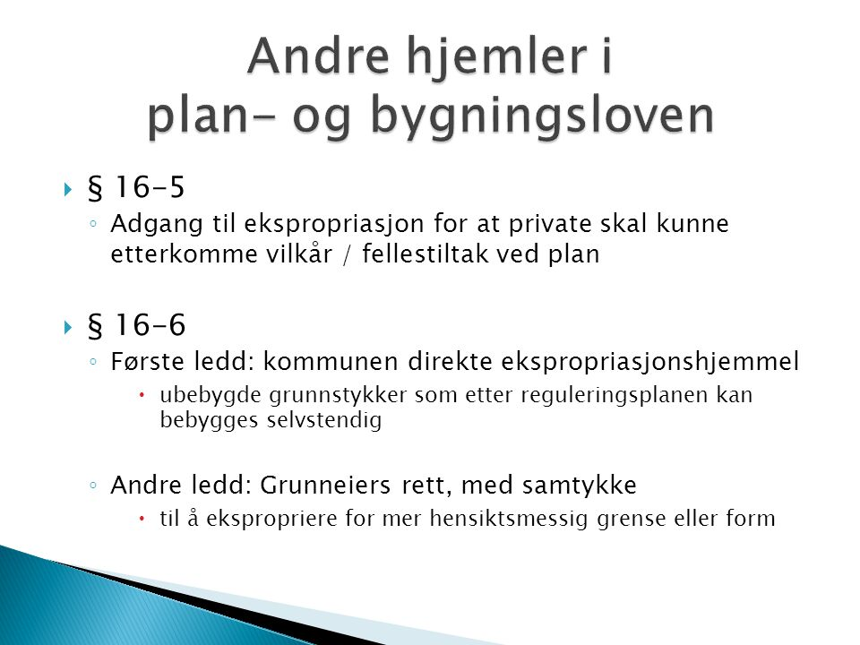  § 16-5 ◦ Adgang til ekspropriasjon for at private skal kunne etterkomme vilkår / fellestiltak ved plan  § 16-6 ◦ Første ledd: kommunen direkte eksp