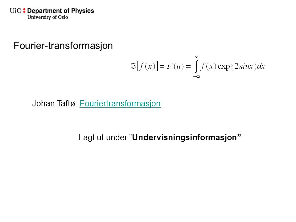 Fourier-transformasjon Johan Taftø: FouriertransformasjonFouriertransformasjon Lagt ut under Undervisningsinformasjon