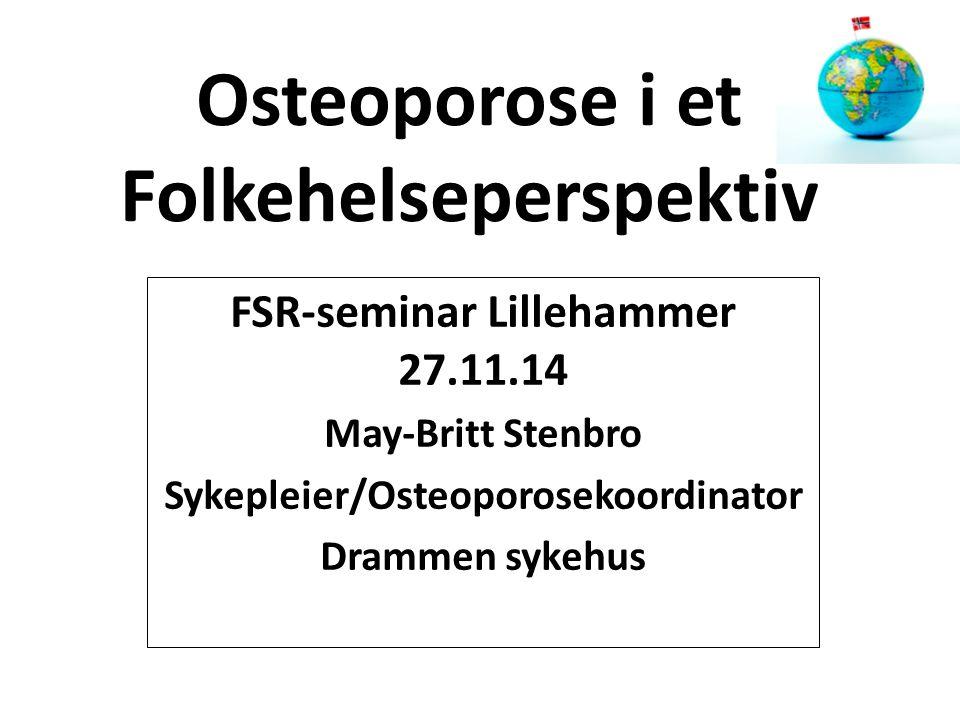 Osteoporose i et Folkehelseperspektiv FSR-seminar Lillehammer 27.11.14 May-Britt Stenbro Sykepleier/Osteoporosekoordinator Drammen sykehus