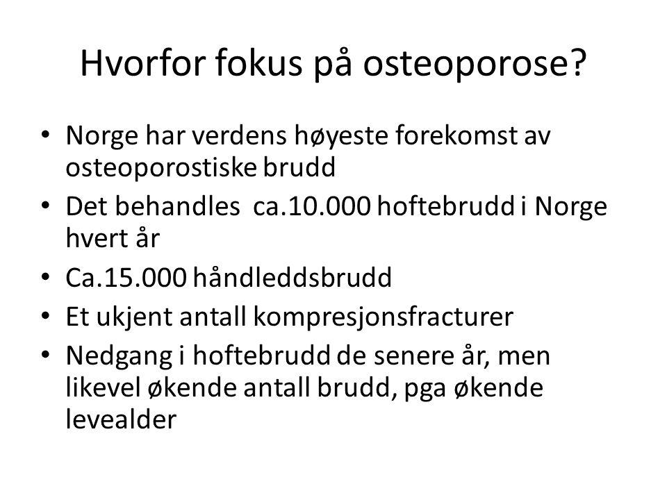 Hvorfor fokus på osteoporose? Norge har verdens høyeste forekomst av osteoporostiske brudd Det behandles ca.10.000 hoftebrudd i Norge hvert år Ca.15.0