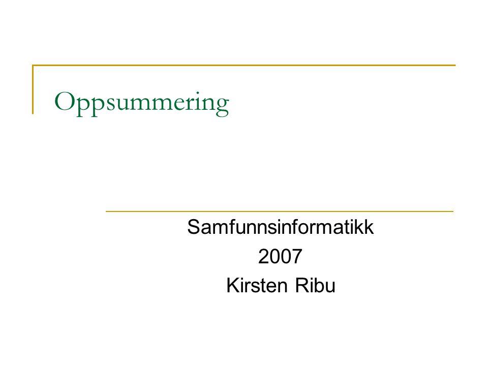 Oppsummering Samfunnsinformatikk 2007 Kirsten Ribu