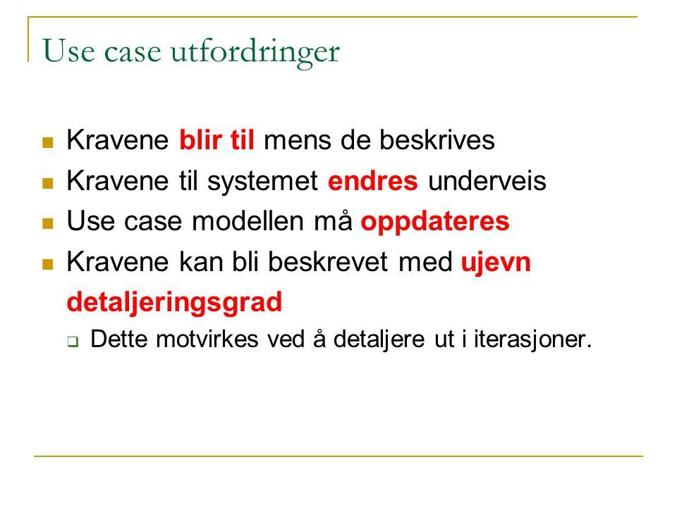 Use case utfordringer Kravene blir til mens de beskrives Kravene til systemet endres underveis Use case modellen må oppdateres Kravene kan bli beskrevet med ujevn detaljeringsgrad  Dette motvirkes ved å detaljere ut i iterasjoner.
