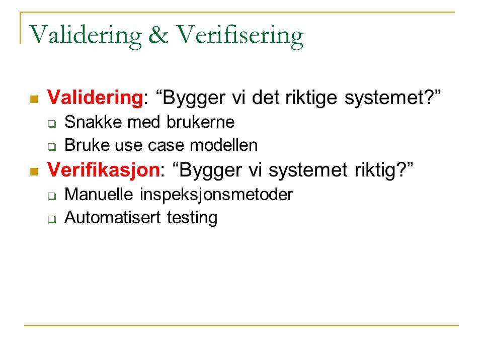 Validering & Verifisering Validering: Bygger vi det riktige systemet  Snakke med brukerne  Bruke use case modellen Verifikasjon: Bygger vi systemet riktig  Manuelle inspeksjonsmetoder  Automatisert testing