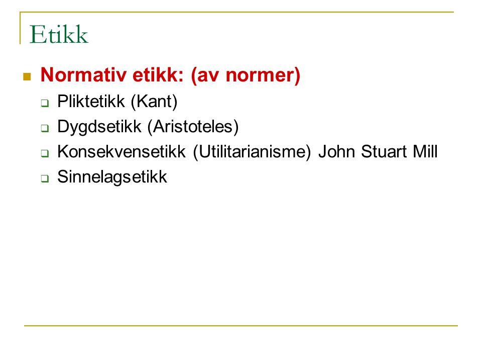 Etikk Normativ etikk: (av normer)  Pliktetikk (Kant)  Dygdsetikk (Aristoteles)  Konsekvensetikk (Utilitarianisme) John Stuart Mill  Sinnelagsetikk