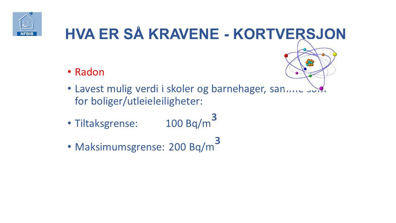 HVA ER SÅ KRAVENE - KORTVERSJON Radon Lavest mulig verdi i skoler og barnehager, samme som for boliger/utleieleiligheter: Tiltaksgrense: 100 Bq/m ³ Maksimumsgrense: 200 Bq/m ³