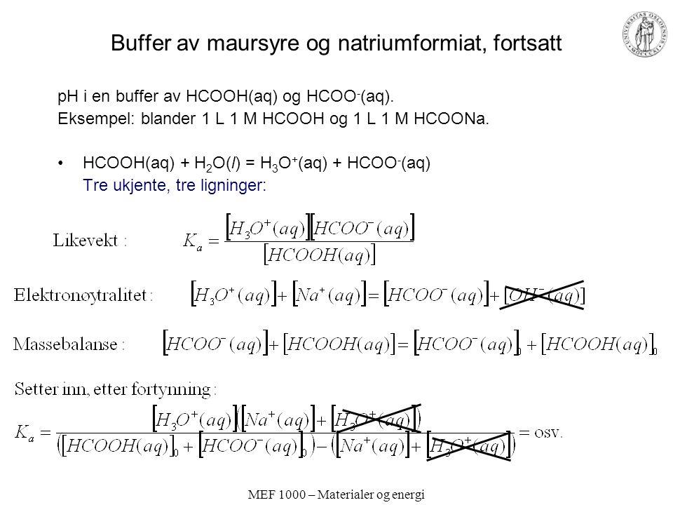 MEF 1000 – Materialer og energi Buffer av maursyre og natriumformiat, fortsatt pH i en buffer av HCOOH(aq) og HCOO - (aq). Eksempel: blander 1 L 1 M H