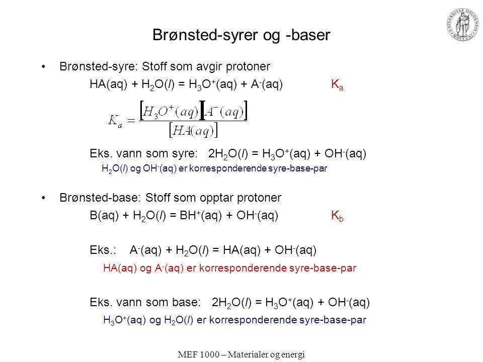 MEF 1000 – Materialer og energi Brønsted-syrer og -baser Brønsted-syre: Stoff som avgir protoner HA(aq) + H 2 O(l) = H 3 O + (aq) + A - (aq) K a Eks.
