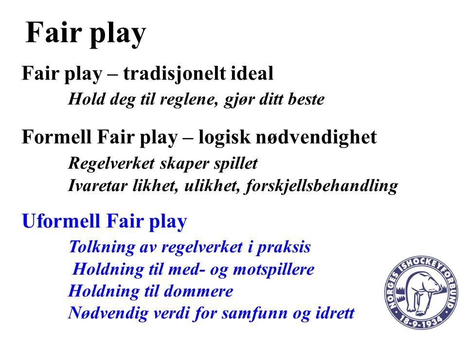 Fair play Fair play – tradisjonelt ideal Hold deg til reglene, gjør ditt beste Formell Fair play – logisk nødvendighet Regelverket skaper spillet Ivaretar likhet, ulikhet, forskjellsbehandling Uformell Fair play Tolkning av regelverket i praksis Holdning til med- og motspillere Holdning til dommere Nødvendig verdi for samfunn og idrett