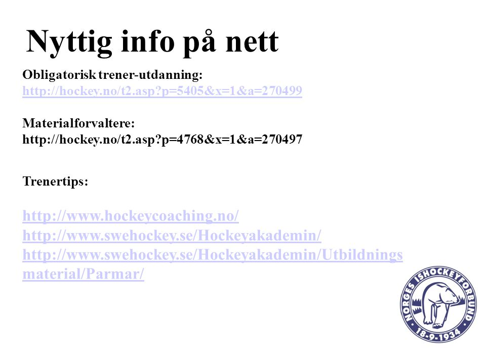 Nyttig info på nett Obligatorisk trener-utdanning: http://hockey.no/t2.asp?p=5405&x=1&a=270499 Materialforvaltere: http://hockey.no/t2.asp?p=4768&x=1&a=270497 Trenertips: http://www.hockeycoaching.no/ http://www.swehockey.se/Hockeyakademin/ http://www.swehockey.se/Hockeyakademin/Utbildnings material/Parmar/
