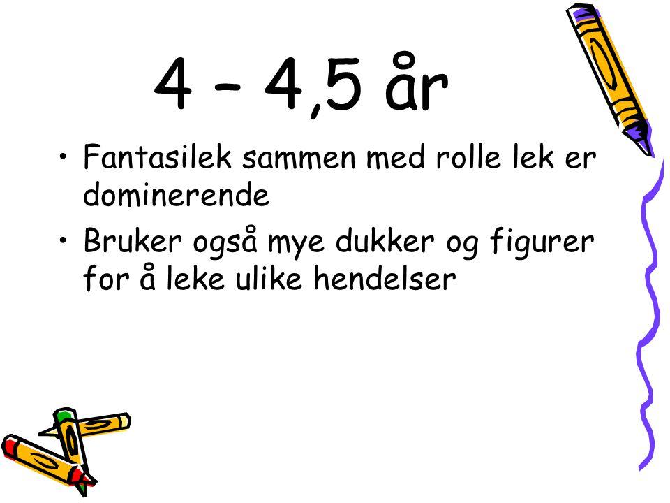 4 – 4,5 år Fantasilek sammen med rolle lek er dominerende Bruker også mye dukker og figurer for å leke ulike hendelser