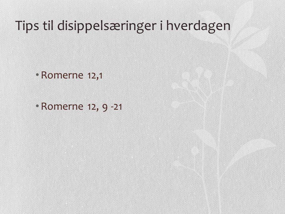Tips til disippelsæringer i hverdagen Romerne 12,1 Romerne 12, 9 -21