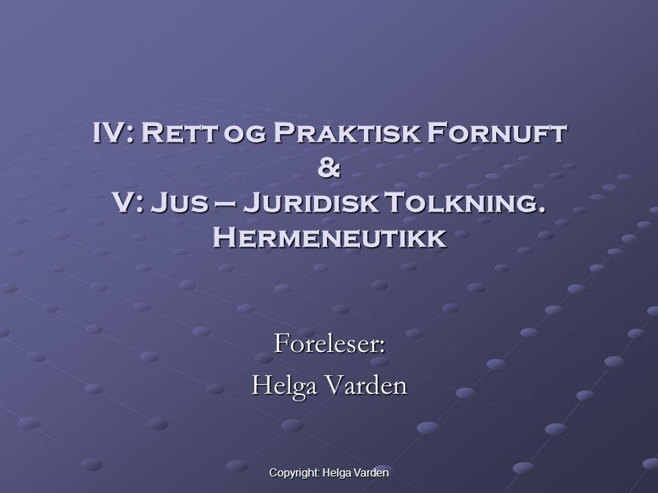 Copyright: Helga Varden IV: Rett og Praktisk Fornuft & V: Jus – Juridisk Tolkning. Hermeneutikk Foreleser: Helga Varden