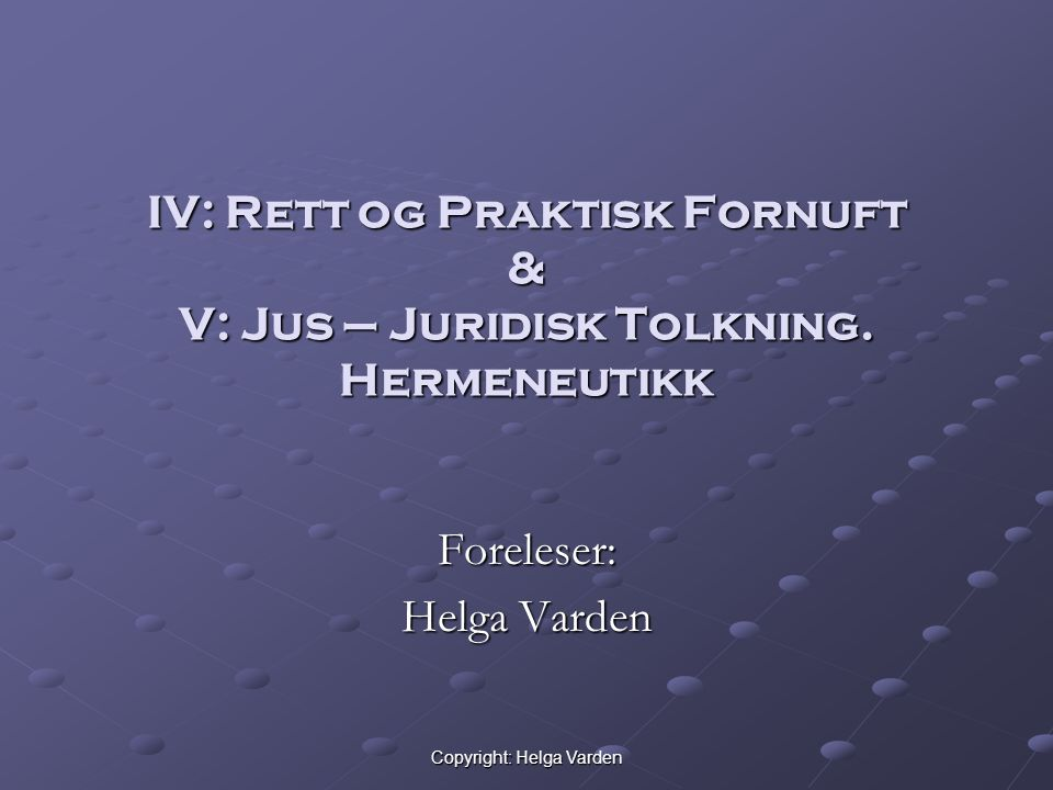 Copyright: Helga Varden IV: Rett og Praktisk Fornuft & V: Jus – Juridisk Tolkning.