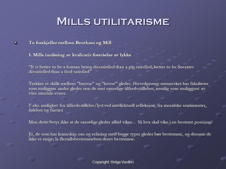 """Copyright: Helga Varden Mills utilitarisme To forskjeller mellom Bentham og Mill 1. Mills innføring av kvalitativ forståelse av lykke """"It is better to"""