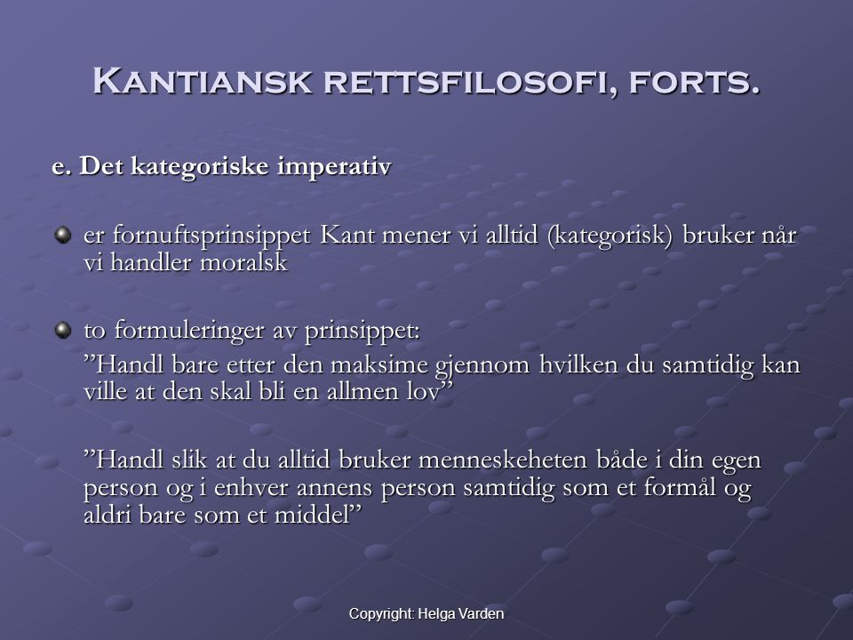 Copyright: Helga Varden Kantiansk rettsfilosofi, forts. e. Det kategoriske imperativ er fornuftsprinsippet Kant mener vi alltid (kategorisk) bruker nå