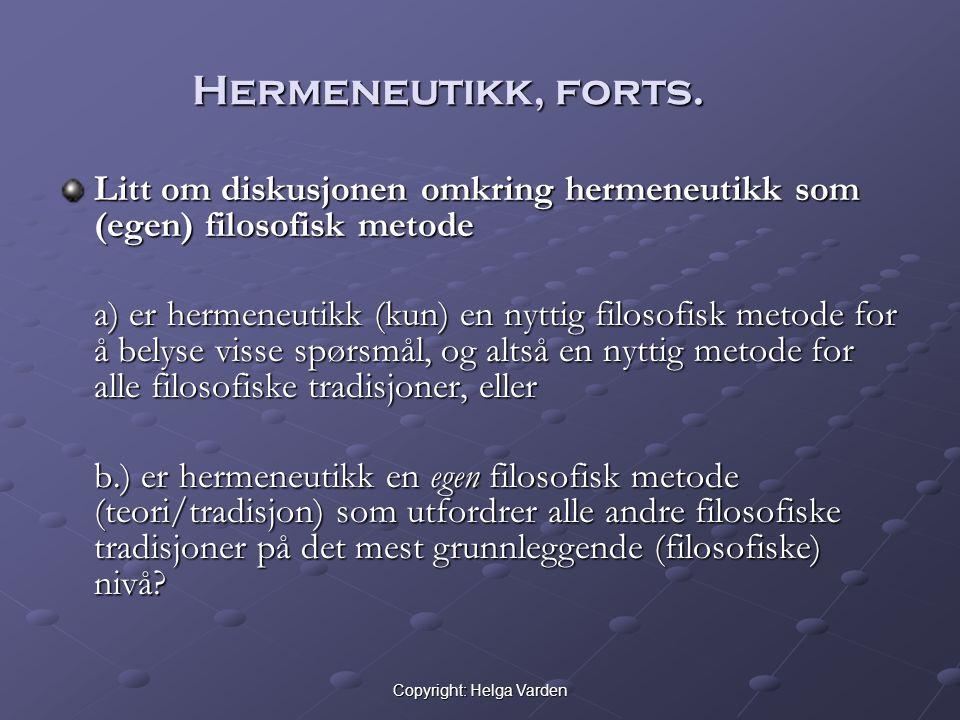 Copyright: Helga Varden Hermeneutikk, forts. Litt om diskusjonen omkring hermeneutikk som (egen) filosofisk metode a) er hermeneutikk (kun) en nyttig