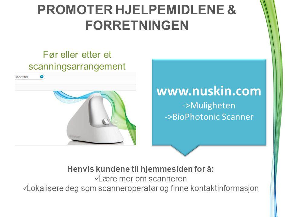 PROMOTER HJELPEMIDLENE & FORRETNINGEN Før eller etter et scanningsarrangement www.nuskin.com ->Muligheten ->BioPhotonic Scanner Henvis kundene til hje