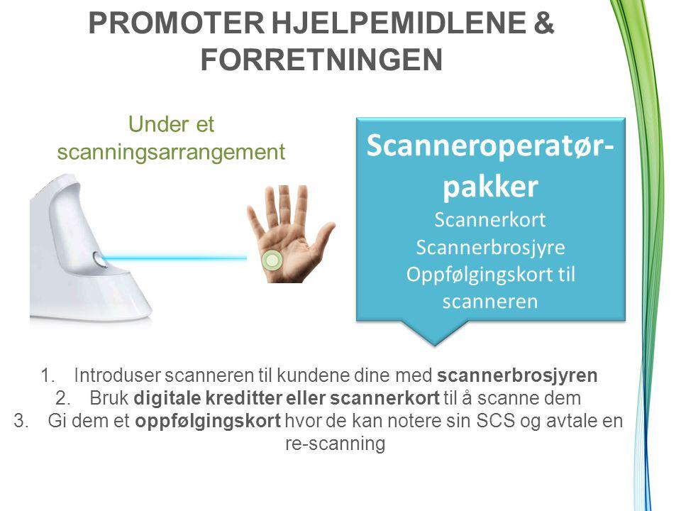 PROMOTER HJELPEMIDLENE & FORRETNINGEN Under et scanningsarrangement Scanneroperatør- pakker Scannerkort Scannerbrosjyre Oppfølgingskort til scanneren 1.Introduser scanneren til kundene dine med scannerbrosjyren 2.Bruk digitale kreditter eller scannerkort til å scanne dem 3.Gi dem et oppfølgingskort hvor de kan notere sin SCS og avtale en re-scanning