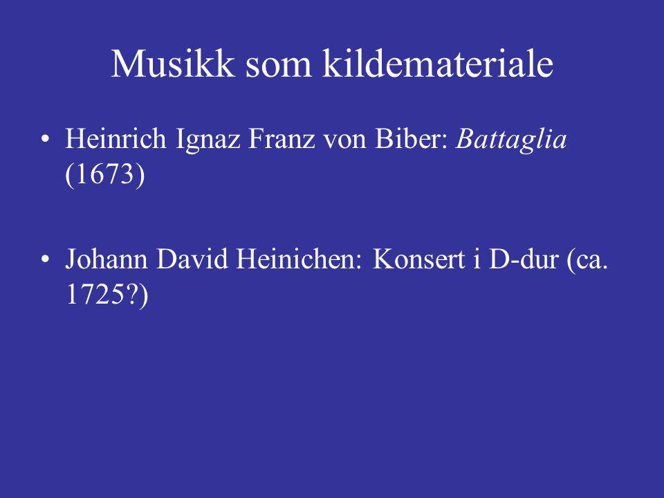 Musikk som kildemateriale Heinrich Ignaz Franz von Biber: Battaglia (1673) Johann David Heinichen: Konsert i D-dur (ca.