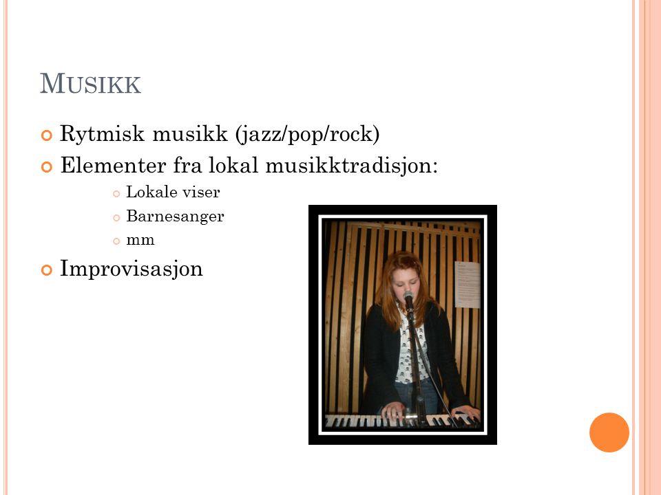 M USIKK Rytmisk musikk (jazz/pop/rock) Elementer fra lokal musikktradisjon: Lokale viser Barnesanger mm Improvisasjon
