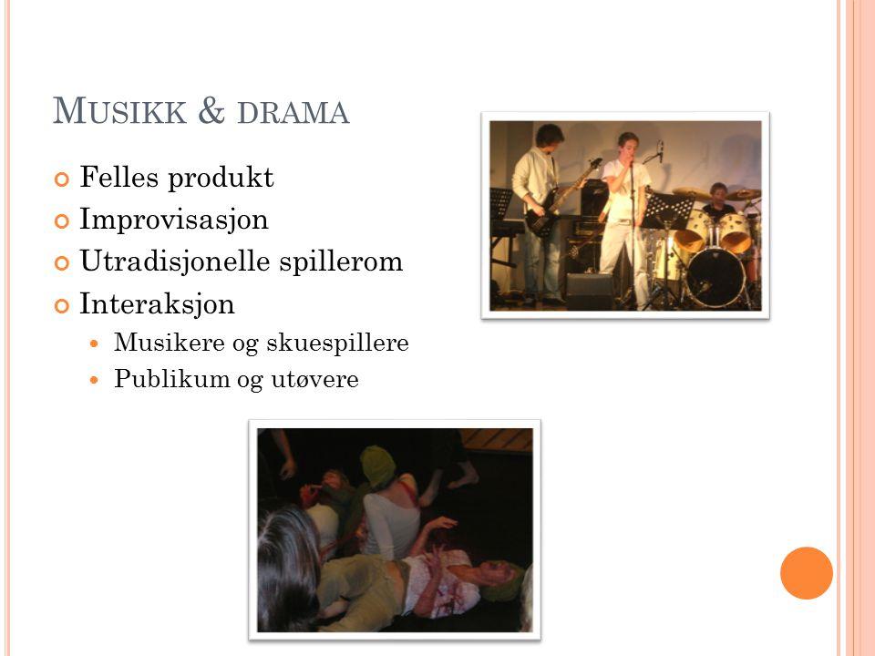 M USIKK & DRAMA Felles produkt Improvisasjon Utradisjonelle spillerom Interaksjon Musikere og skuespillere Publikum og utøvere
