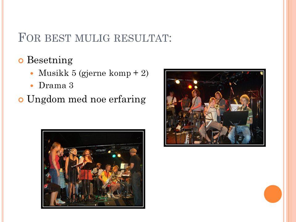 F OR BEST MULIG RESULTAT : Besetning Musikk 5 (gjerne komp + 2) Drama 3 Ungdom med noe erfaring