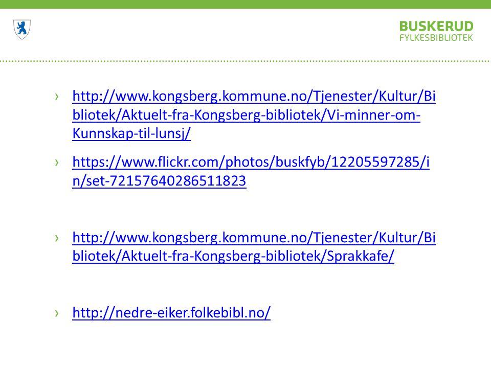 ›http://www.kongsberg.kommune.no/Tjenester/Kultur/Bi bliotek/Aktuelt-fra-Kongsberg-bibliotek/Vi-minner-om- Kunnskap-til-lunsj/http://www.kongsberg.kommune.no/Tjenester/Kultur/Bi bliotek/Aktuelt-fra-Kongsberg-bibliotek/Vi-minner-om- Kunnskap-til-lunsj/ ›https://www.flickr.com/photos/buskfyb/12205597285/i n/set-72157640286511823https://www.flickr.com/photos/buskfyb/12205597285/i n/set-72157640286511823 ›http://www.kongsberg.kommune.no/Tjenester/Kultur/Bi bliotek/Aktuelt-fra-Kongsberg-bibliotek/Sprakkafe/http://www.kongsberg.kommune.no/Tjenester/Kultur/Bi bliotek/Aktuelt-fra-Kongsberg-bibliotek/Sprakkafe/ ›http://nedre-eiker.folkebibl.no/http://nedre-eiker.folkebibl.no/