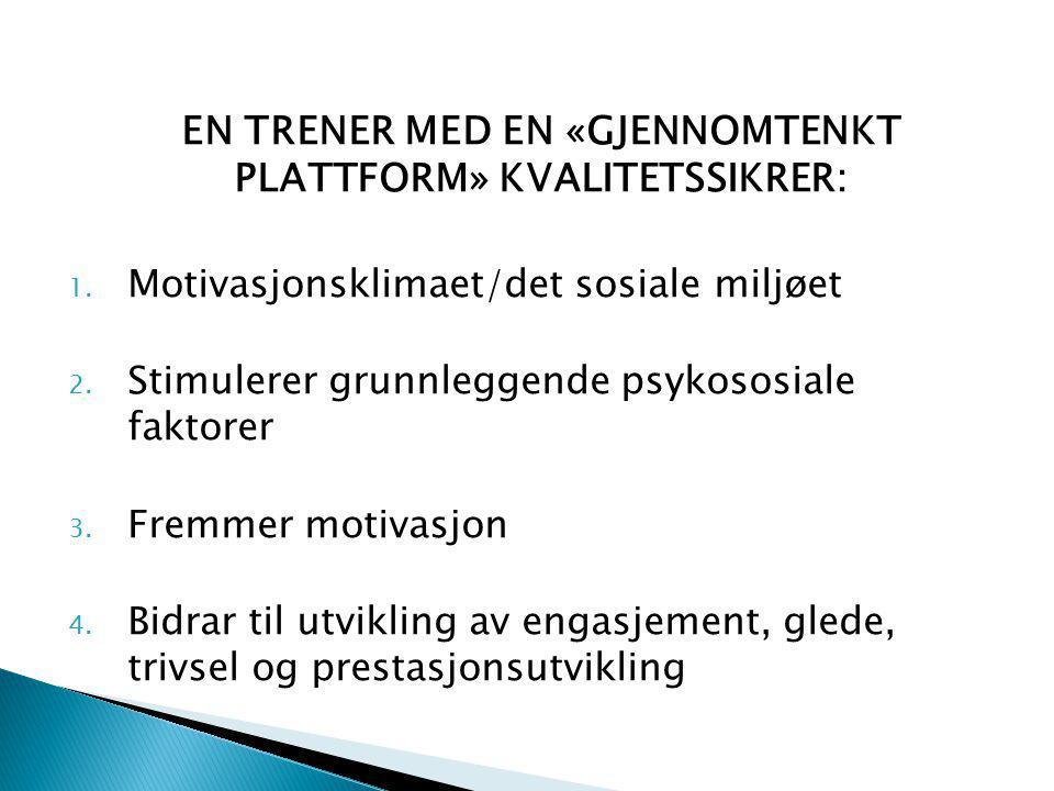 EN TRENER MED EN «GJENNOMTENKT PLATTFORM» KVALITETSSIKRER: 1. Motivasjonsklimaet/det sosiale miljøet 2. Stimulerer grunnleggende psykososiale faktorer