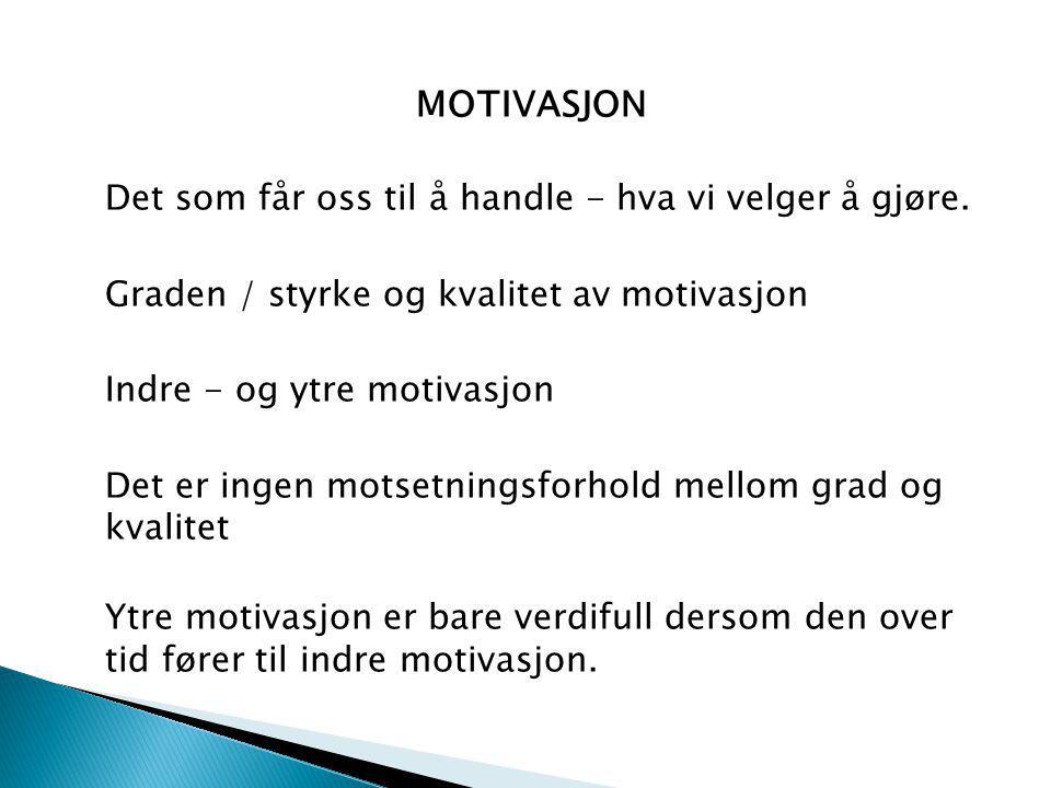 MOTIVASJON Det som får oss til å handle - hva vi velger å gjøre. Graden / styrke og kvalitet av motivasjon Indre - og ytre motivasjon Det er ingen mot