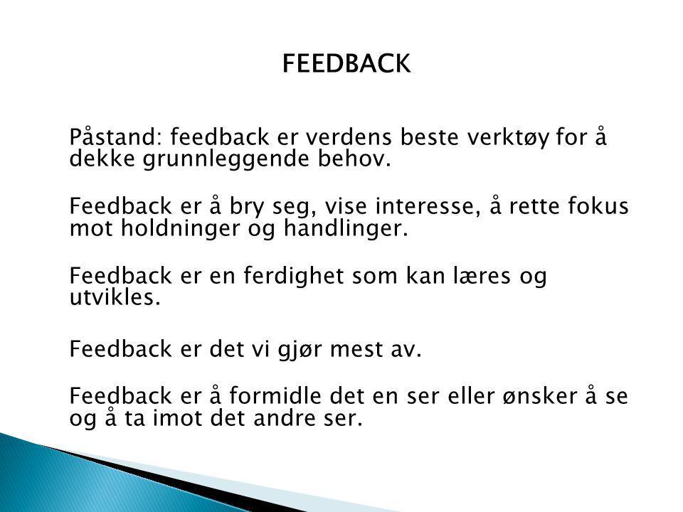 FEEDBACK Påstand: feedback er verdens beste verktøy for å dekke grunnleggende behov. Feedback er å bry seg, vise interesse, å rette fokus mot holdning