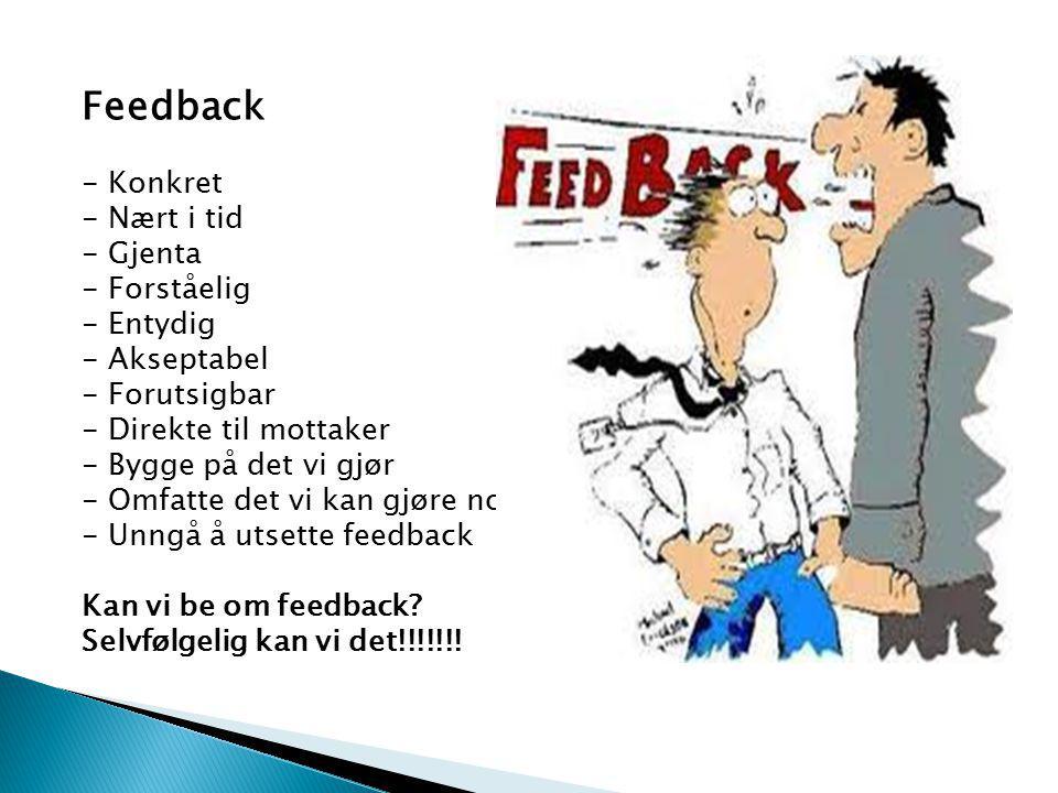 Feedback - Konkret - Nært i tid - Gjenta - Forståelig - Entydig - Akseptabel - Forutsigbar - Direkte til mottaker - Bygge på det vi gjør - Omfatte det vi kan gjøre noe med - Unngå å utsette feedback Kan vi be om feedback.