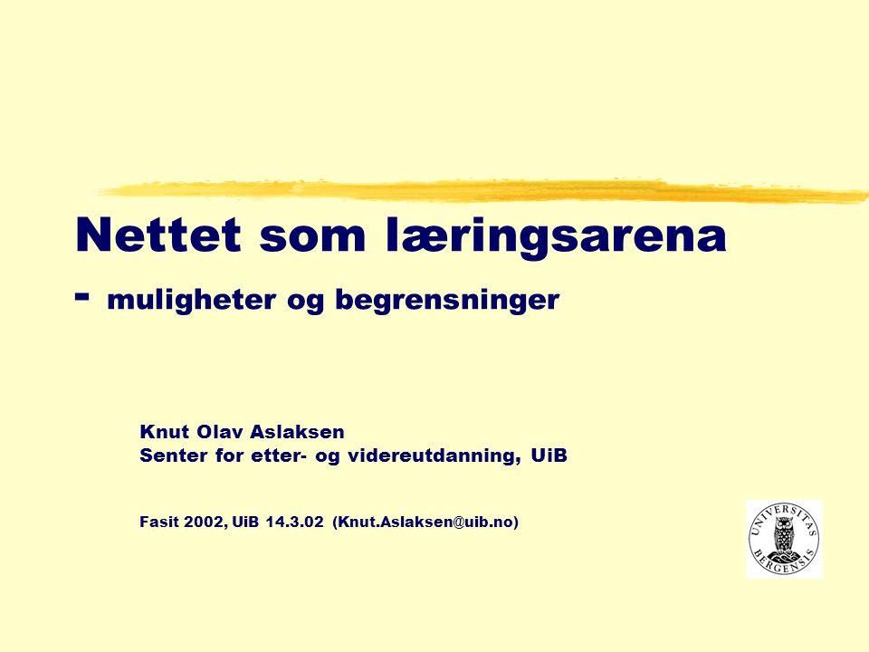 Nettet som læringsarena - muligheter og begrensninger Knut Olav Aslaksen Senter for etter- og videreutdanning, UiB Fasit 2002, UiB 14.3.02 (Knut.Aslaksen@uib.no)