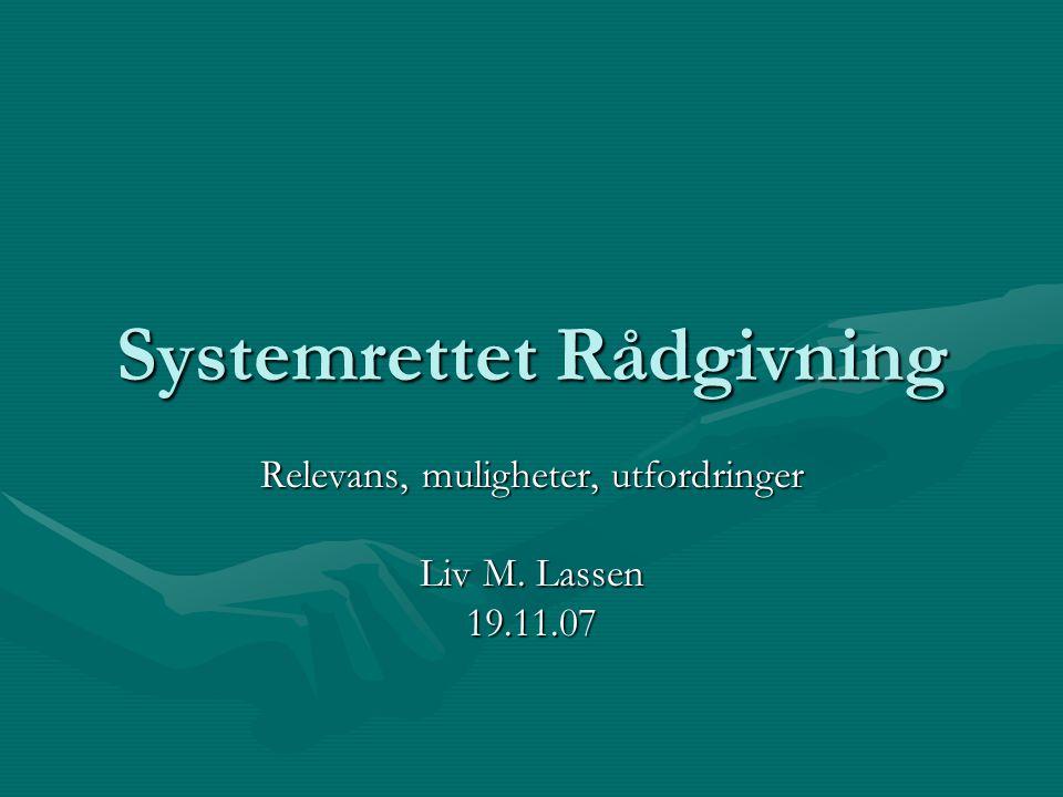 Systemrettet Rådgivning Relevans, muligheter, utfordringer Liv M. Lassen 19.11.07